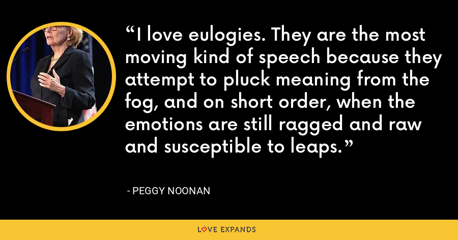 I love eulogies. They are the most moving kind of speech because they attempt to pluck meaning from the fog, and on short order, when the emotions are still ragged and raw and susceptible to leaps. - Peggy Noonan