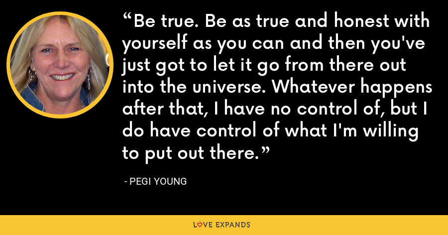Be true. Be as true and honest with yourself as you can and then you've just got to let it go from there out into the universe. Whatever happens after that, I have no control of, but I do have control of what I'm willing to put out there. - Pegi Young