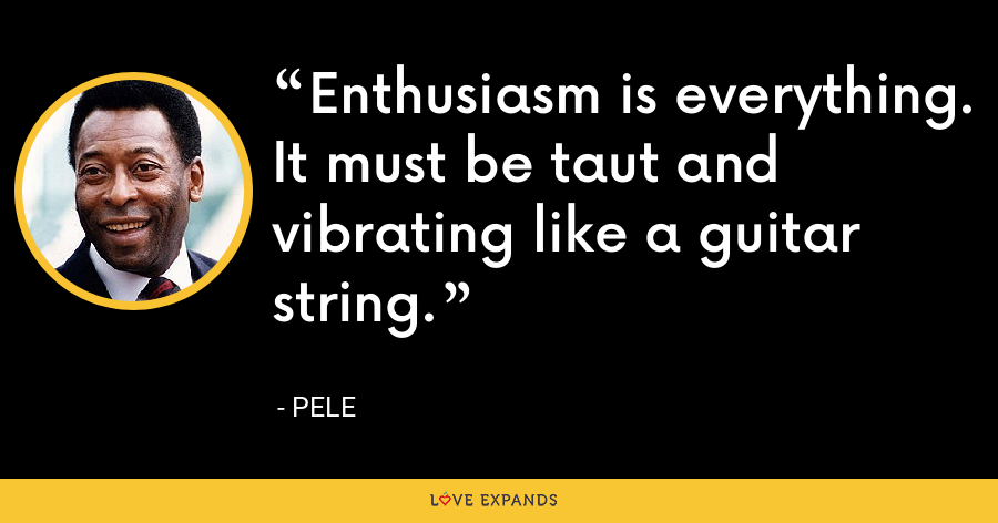 Enthusiasm is everything. It must be taut and vibrating like a guitar string. - Pele