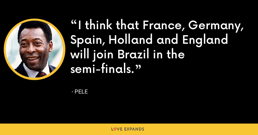 I think that France, Germany, Spain, Holland and England will join Brazil in the semi-finals. - Pele