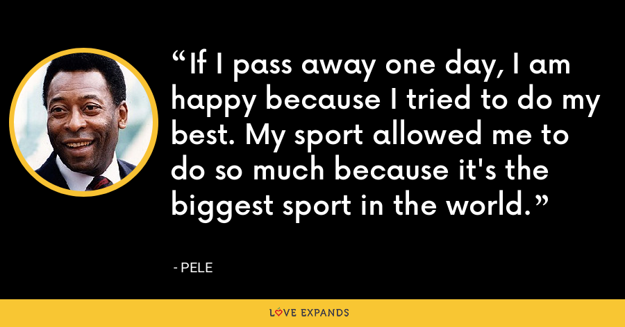 If I pass away one day, I am happy because I tried to do my best. My sport allowed me to do so much because it's the biggest sport in the world. - Pele