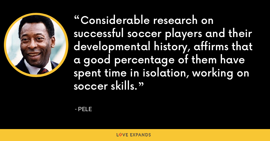 Considerable research on successful soccer players and their developmental history, affirms that a good percentage of them have spent time in isolation, working on soccer skills. - Pele
