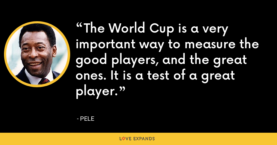 The World Cup is a very important way to measure the good players, and the great ones. It is a test of a great player. - Pele