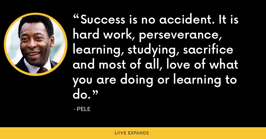 Success is no accident. It is hard work, perseverance, learning, studying, sacrifice and most of all, love of what you are doing or learning to do. - Pele