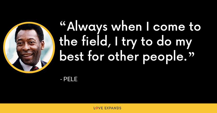 Always when I come to the field, I try to do my best for other people. - Pele