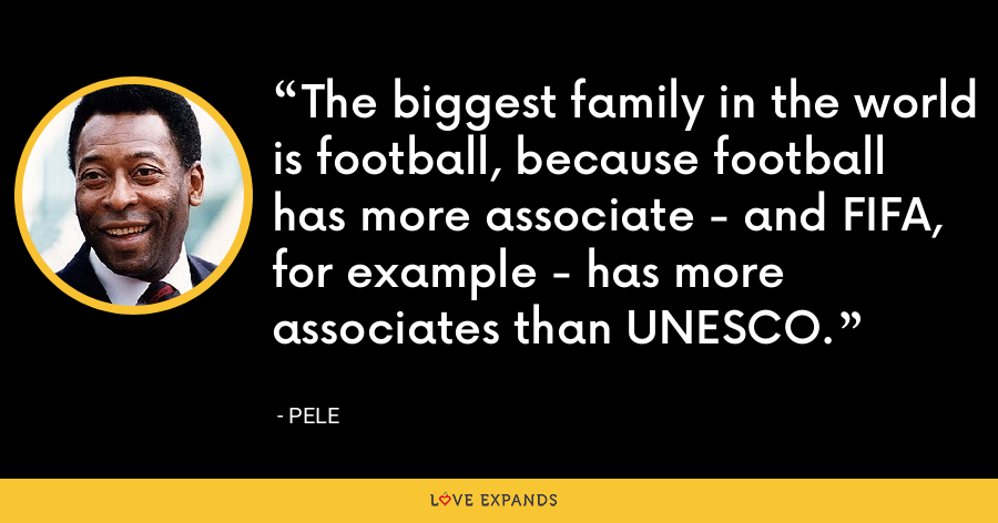The biggest family in the world is football, because football has more associate - and FIFA, for example - has more associates than UNESCO. - Pele