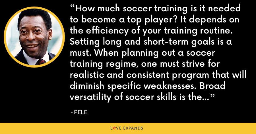 How much soccer training is it needed to become a top player? It depends on the efficiency of your training routine. Setting long and short-term goals is a must. When planning out a soccer training regime, one must strive for realistic and consistent program that will diminish specific weaknesses. Broad versatility of soccer skills is the Nirvana of every dedicated trainee. - Pele