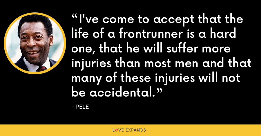 I've come to accept that the life of a frontrunner is a hard one, that he will suffer more injuries than most men and that many of these injuries will not be accidental. - Pele