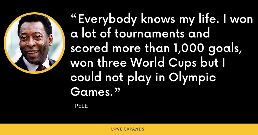 Everybody knows my life. I won a lot of tournaments and scored more than 1,000 goals, won three World Cups but I could not play in Olympic Games. - Pele