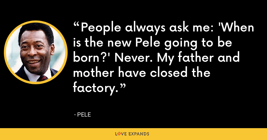 People always ask me: 'When is the new Pele going to be born?' Never. My father and mother have closed the factory. - Pele