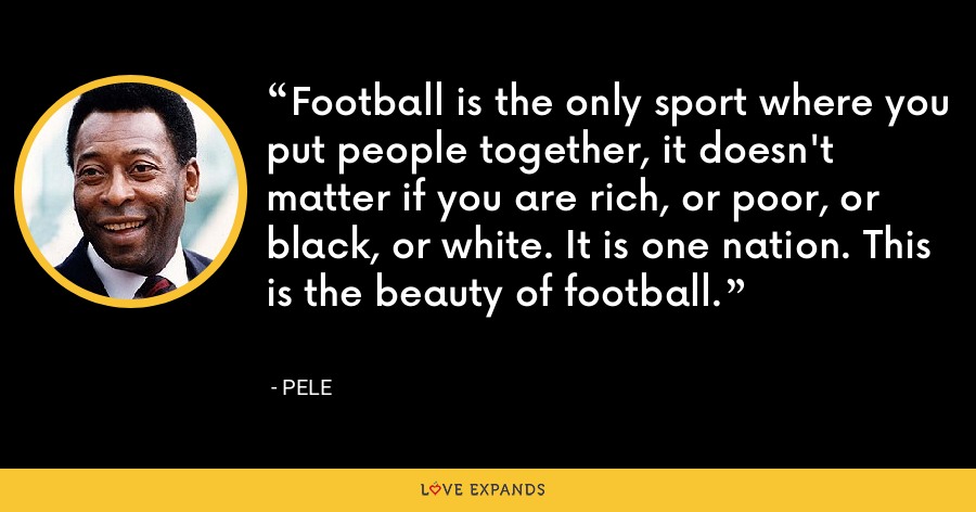 Football is the only sport where you put people together, it doesn't matter if you are rich, or poor, or black, or white. It is one nation. This is the beauty of football. - Pele