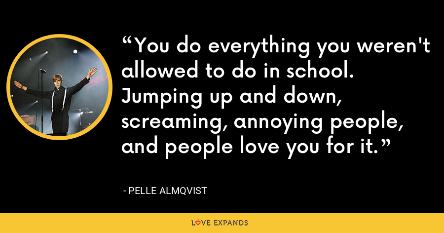 You do everything you weren't allowed to do in school. Jumping up and down, screaming, annoying people, and people love you for it. - Pelle Almqvist