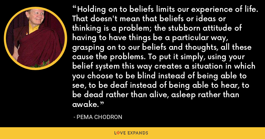 Holding on to beliefs limits our experience of life. That doesn't mean that beliefs or ideas or thinking is a problem; the stubborn attitude of having to have things be a particular way, grasping on to our beliefs and thoughts, all these cause the problems. To put it simply, using your belief system this way creates a situation in which you choose to be blind instead of being able to see, to be deaf instead of being able to hear, to be dead rather than alive, asleep rather than awake. - Pema Chodron