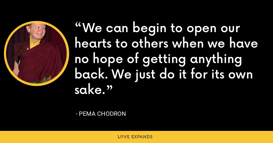 We can begin to open our hearts to others when we have no hope of getting anything back. We just do it for its own sake. - Pema Chodron