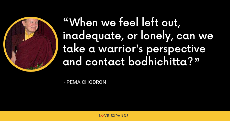 When we feel left out, inadequate, or lonely, can we take a warrior's perspective and contact bodhichitta? - Pema Chodron