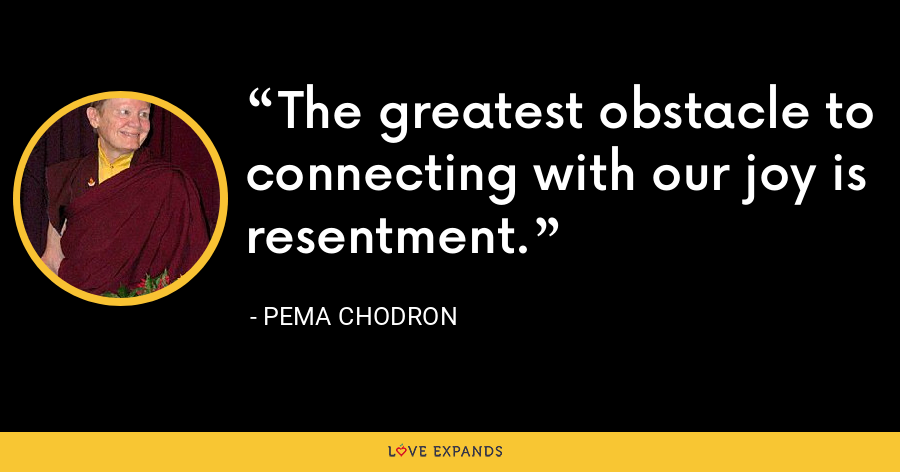 The greatest obstacle to connecting with our joy is resentment. - Pema Chodron