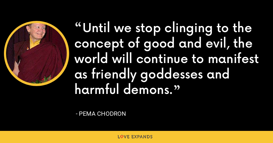 Until we stop clinging to the concept of good and evil, the world will continue to manifest as friendly goddesses and harmful demons. - Pema Chodron