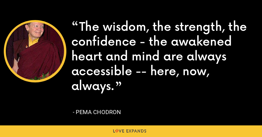 The wisdom, the strength, the confidence - the awakened heart and mind are always accessible -- here, now, always. - Pema Chodron