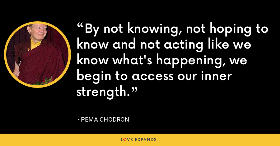 By not knowing, not hoping to know and not acting like we know what's happening, we begin to access our inner strength. - Pema Chodron
