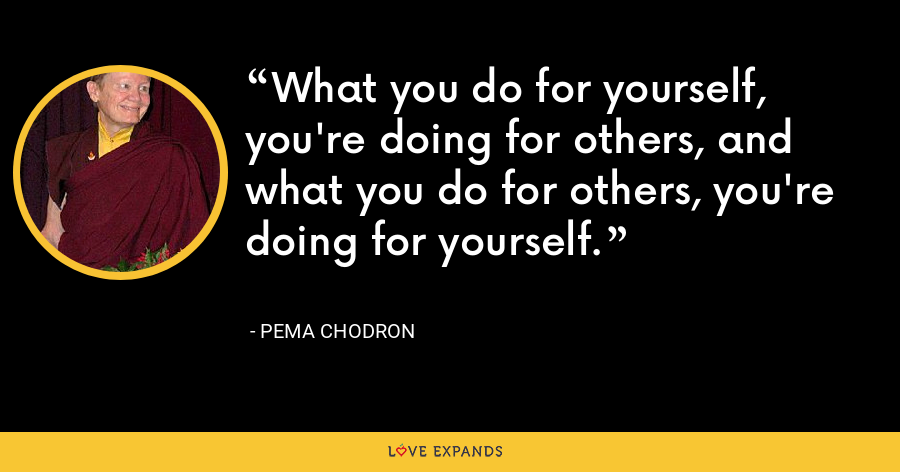 What you do for yourself, you're doing for others, and what you do for others, you're doing for yourself. - Pema Chodron