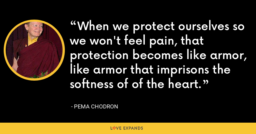 When we protect ourselves so we won't feel pain, that protection becomes like armor, like armor that imprisons the softness of of the heart. - Pema Chodron