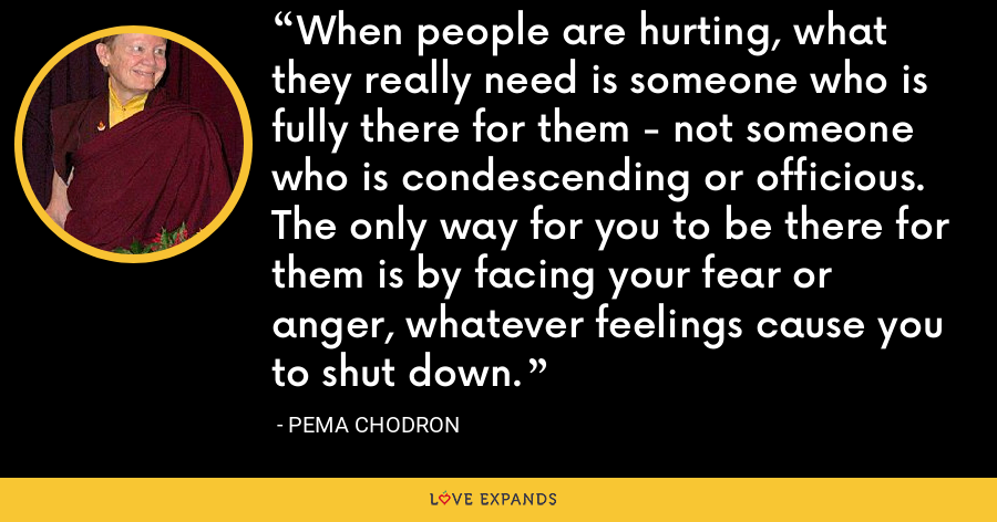 When people are hurting, what they really need is someone who is fully there for them - not someone who is condescending or officious. The only way for you to be there for them is by facing your fear or anger, whatever feelings cause you to shut down. - Pema Chodron
