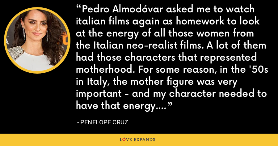 Pedro Almodóvar asked me to watch italian films again as homework to look at the energy of all those women from the Italian neo-realist films. A lot of them had those characters that represented motherhood. For some reason, in the '50s in Italy, the mother figure was very important - and my character needed to have that energy. - Penelope Cruz