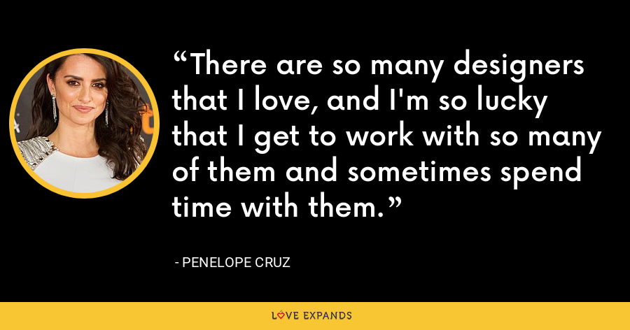There are so many designers that I love, and I'm so lucky that I get to work with so many of them and sometimes spend time with them. - Penelope Cruz