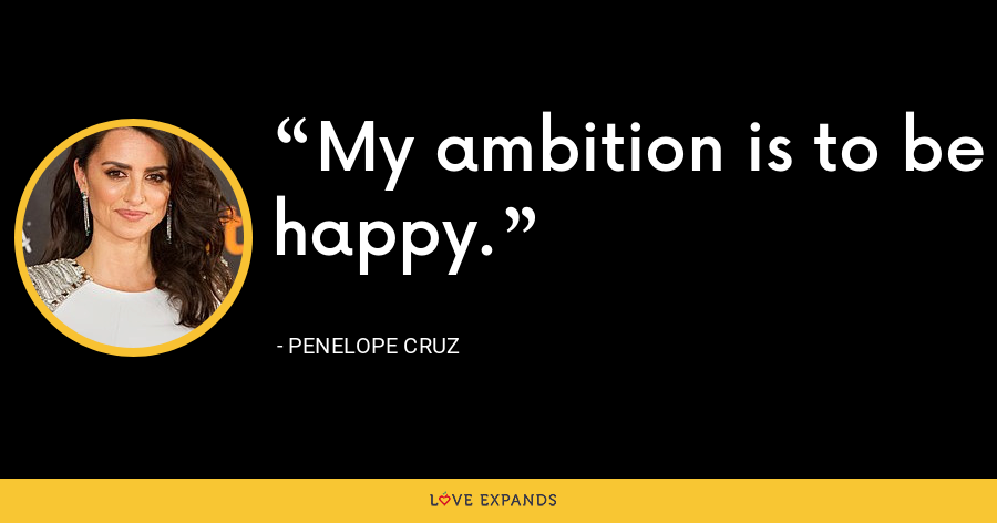My ambition is to be happy. - Penelope Cruz
