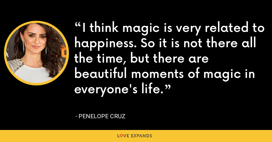 I think magic is very related to happiness. So it is not there all the time, but there are beautiful moments of magic in everyone's life. - Penelope Cruz