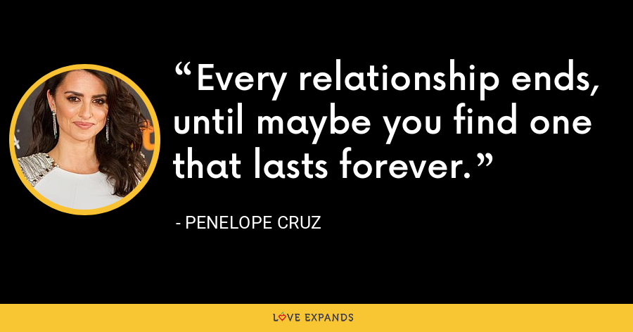 Every relationship ends, until maybe you find one that lasts forever. - Penelope Cruz