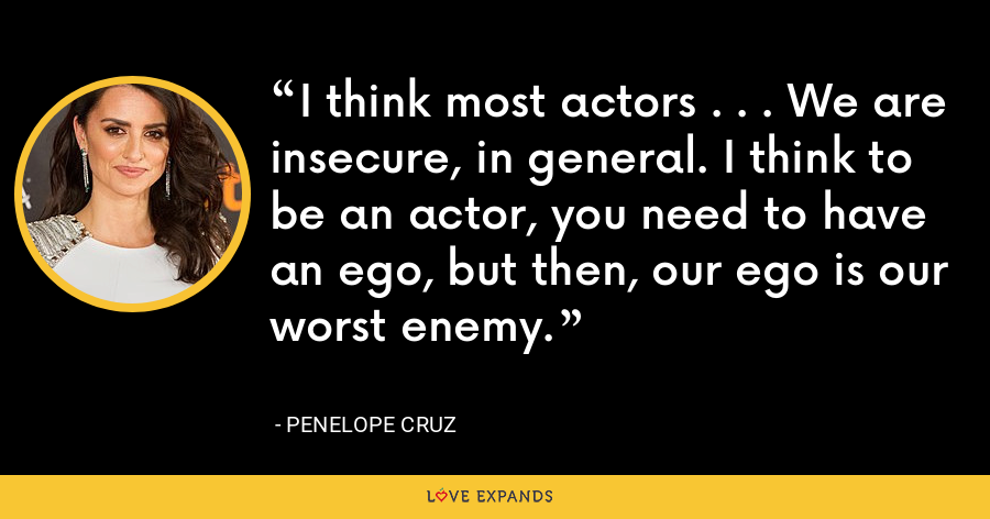 I think most actors . . . We are insecure, in general. I think to be an actor, you need to have an ego, but then, our ego is our worst enemy. - Penelope Cruz