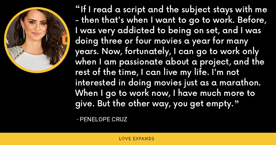 If I read a script and the subject stays with me - then that's when I want to go to work. Before, I was very addicted to being on set, and I was doing three or four movies a year for many years. Now, fortunately, I can go to work only when I am passionate about a project, and the rest of the time, I can live my life. I'm not interested in doing movies just as a marathon. When I go to work now, I have much more to give. But the other way, you get empty. - Penelope Cruz