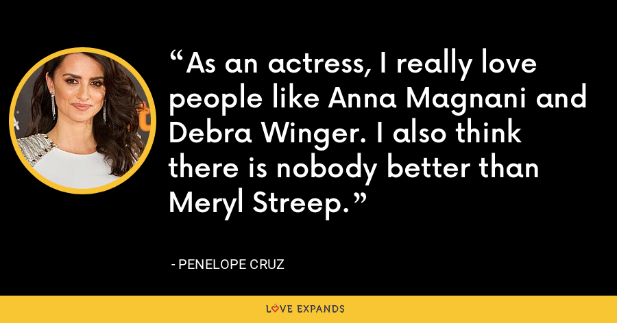 As an actress, I really love people like Anna Magnani and Debra Winger. I also think there is nobody better than Meryl Streep. - Penelope Cruz