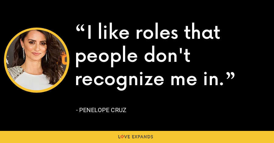I like roles that people don't recognize me in. - Penelope Cruz