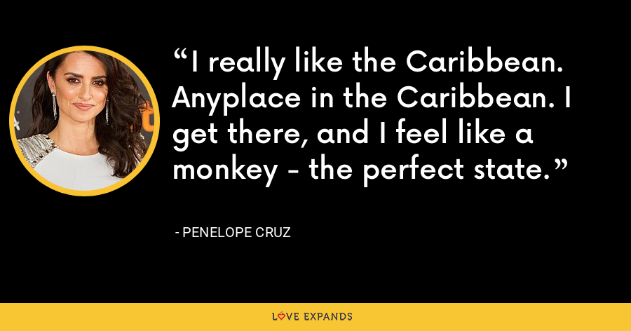 I really like the Caribbean. Anyplace in the Caribbean. I get there, and I feel like a monkey - the perfect state. - Penelope Cruz