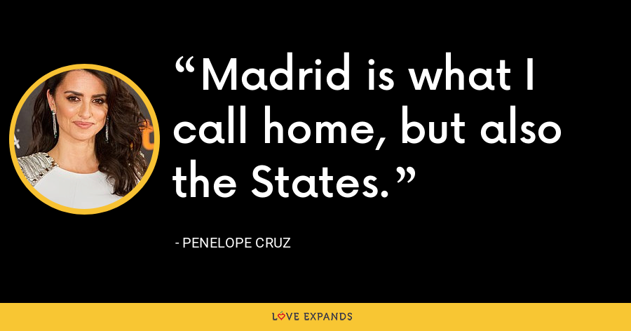Madrid is what I call home, but also the States. - Penelope Cruz