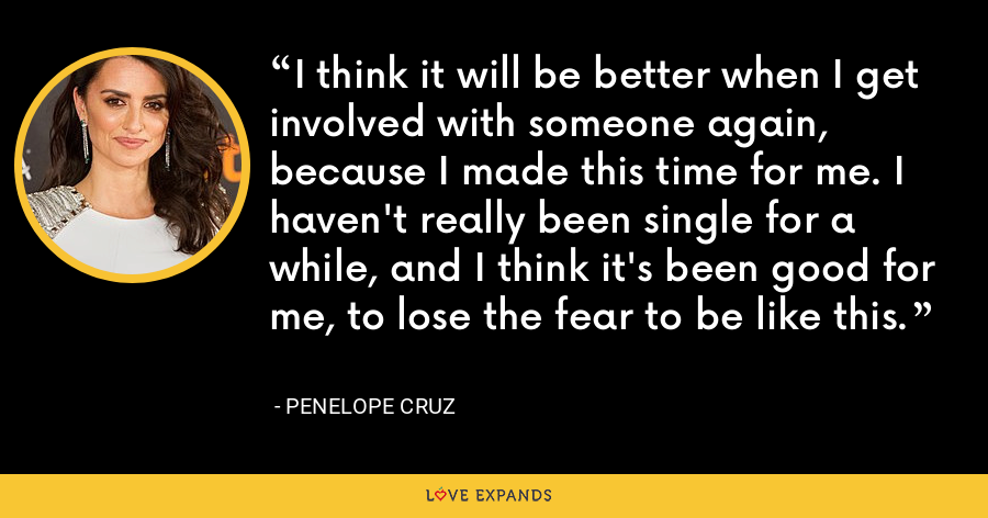 I think it will be better when I get involved with someone again, because I made this time for me. I haven't really been single for a while, and I think it's been good for me, to lose the fear to be like this. - Penelope Cruz