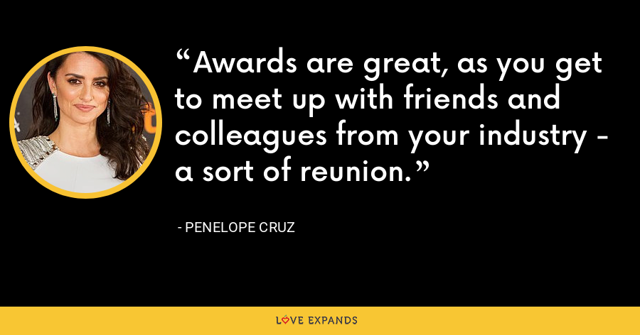 Awards are great, as you get to meet up with friends and colleagues from your industry - a sort of reunion. - Penelope Cruz