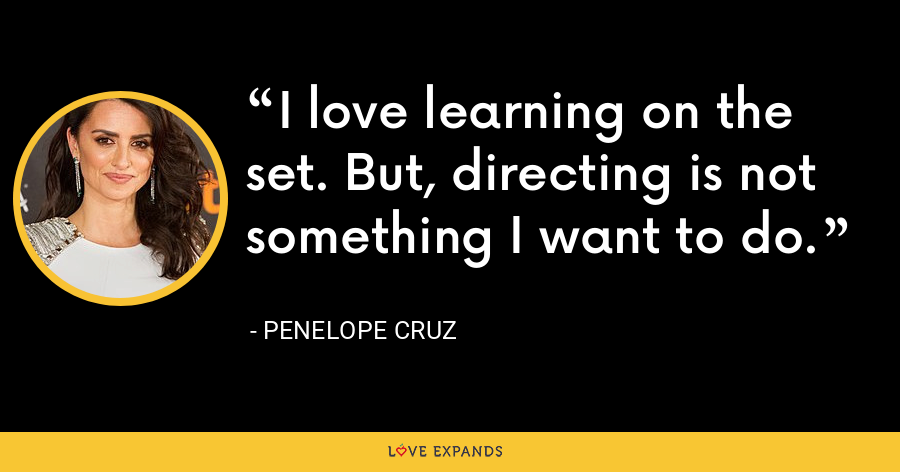 I love learning on the set. But, directing is not something I want to do. - Penelope Cruz