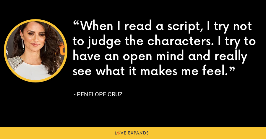 When I read a script, I try not to judge the characters. I try to have an open mind and really see what it makes me feel. - Penelope Cruz