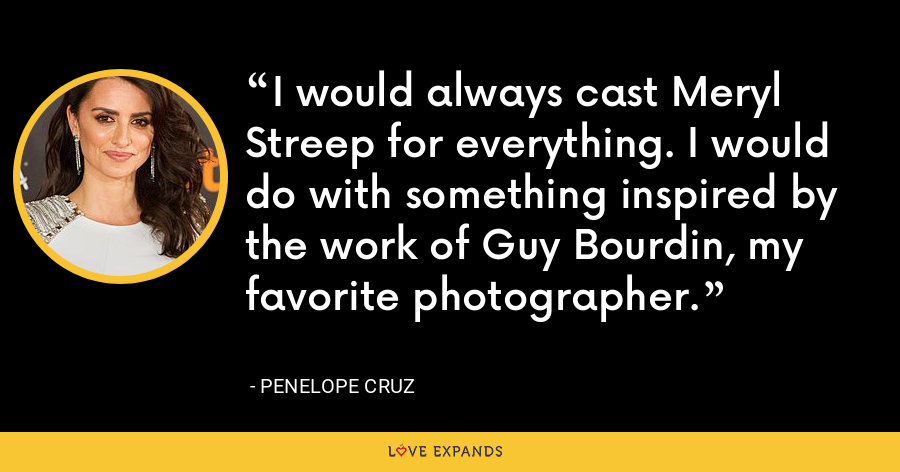 I would always cast Meryl Streep for everything. I would do with something inspired by the work of Guy Bourdin, my favorite photographer. - Penelope Cruz