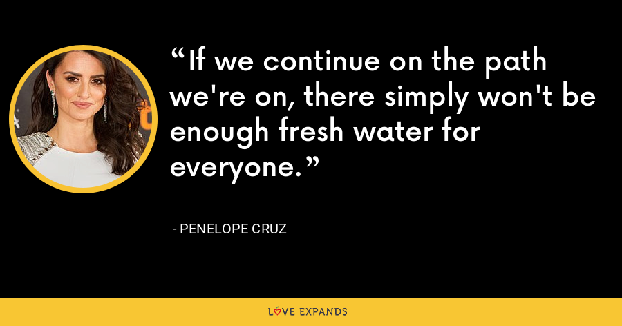 If we continue on the path we're on, there simply won't be enough fresh water for everyone. - Penelope Cruz