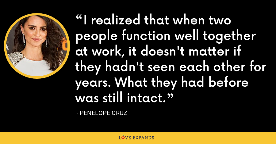 I realized that when two people function well together at work, it doesn't matter if they hadn't seen each other for years. What they had before was still intact. - Penelope Cruz