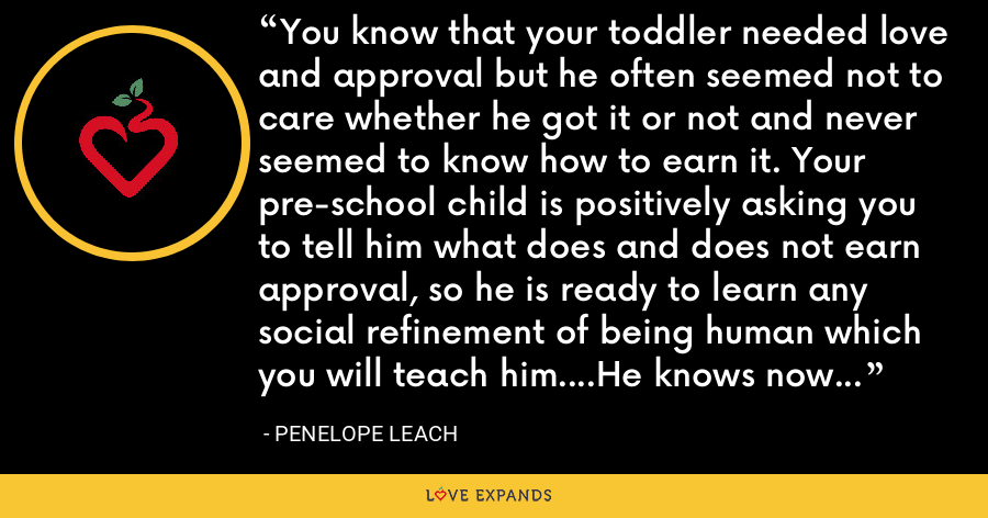 You know that your toddler needed love and approval but he often seemed not to care whether he got it or not and never seemed to know how to earn it. Your pre-school child is positively asking you to tell him what does and does not earn approval, so he is ready to learn any social refinement of being human which you will teach him....He knows now that he wants your love and he has learned how to ask for it. - Penelope Leach