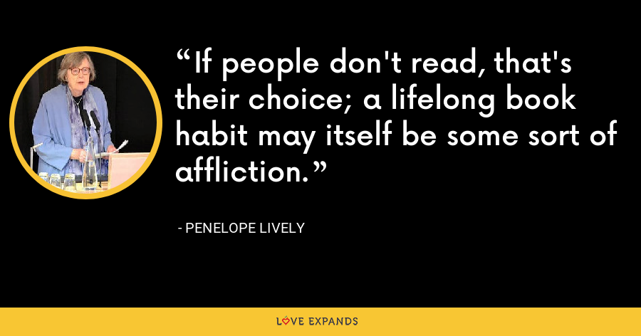 If people don't read, that's their choice; a lifelong book habit may itself be some sort of affliction. - Penelope Lively
