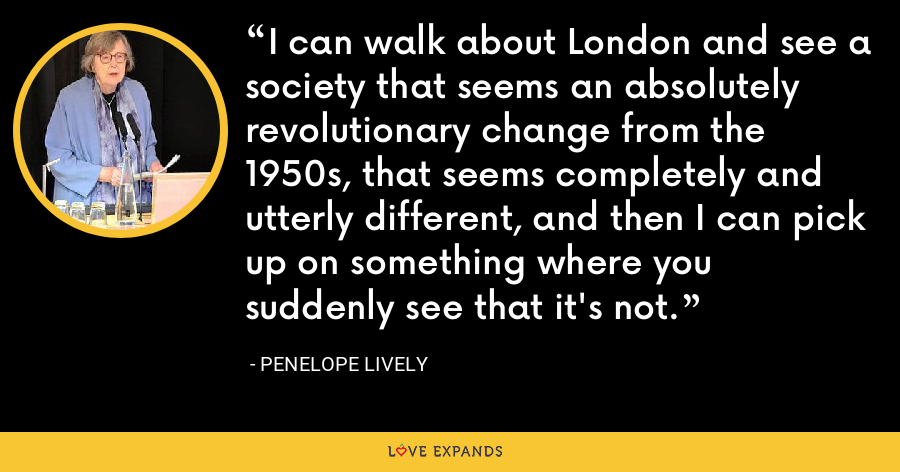 I can walk about London and see a society that seems an absolutely revolutionary change from the 1950s, that seems completely and utterly different, and then I can pick up on something where you suddenly see that it's not. - Penelope Lively