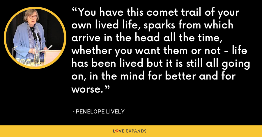 You have this comet trail of your own lived life, sparks from which arrive in the head all the time, whether you want them or not - life has been lived but it is still all going on, in the mind for better and for worse. - Penelope Lively