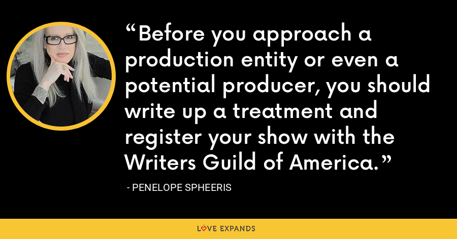 Before you approach a production entity or even a potential producer, you should write up a treatment and register your show with the Writers Guild of America. - Penelope Spheeris