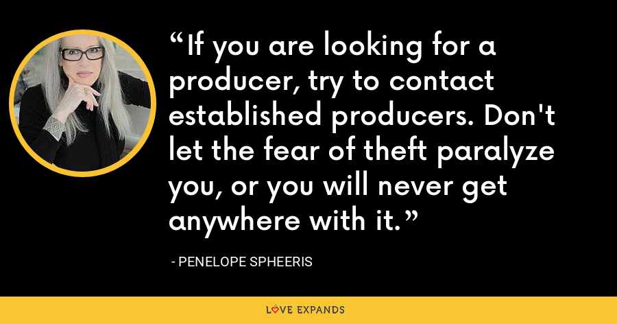 If you are looking for a producer, try to contact established producers. Don't let the fear of theft paralyze you, or you will never get anywhere with it. - Penelope Spheeris